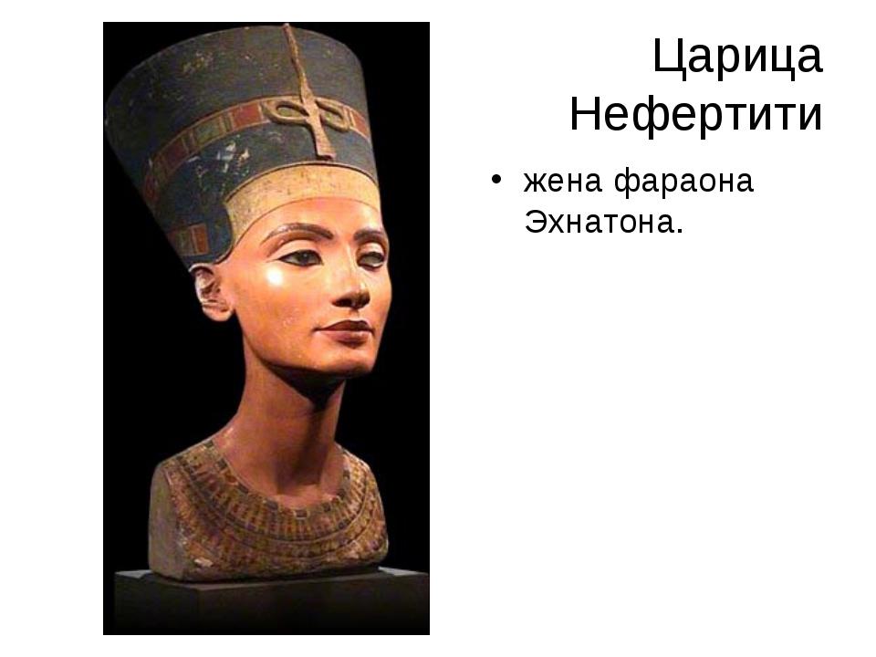 Царица Нефертити жена фараона Эхнатона.
