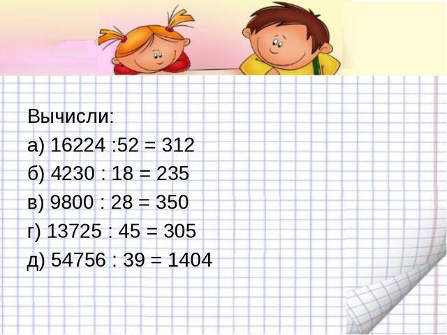 Вычисли: а) 16224 :52 = 312 б) 4230 : 18 = 235 в) 9800 : 28 = 350 г) 13725 :...