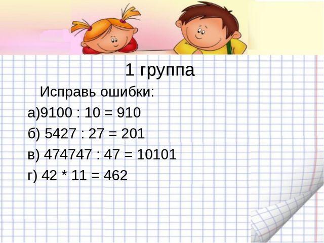 1 группа Исправь ошибки: а)9100 : 10 = 910 б) 5427 : 27 = 201 в) 474747 : 47...