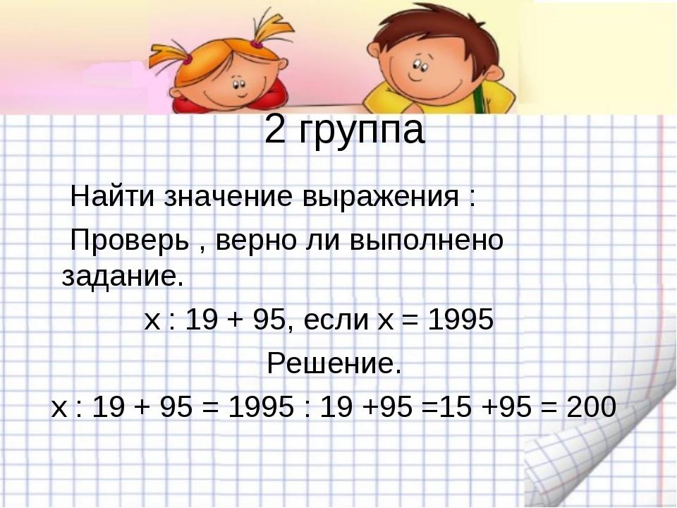 2 группа Найти значение выражения : Проверь , верно ли выполнено задание. х :...