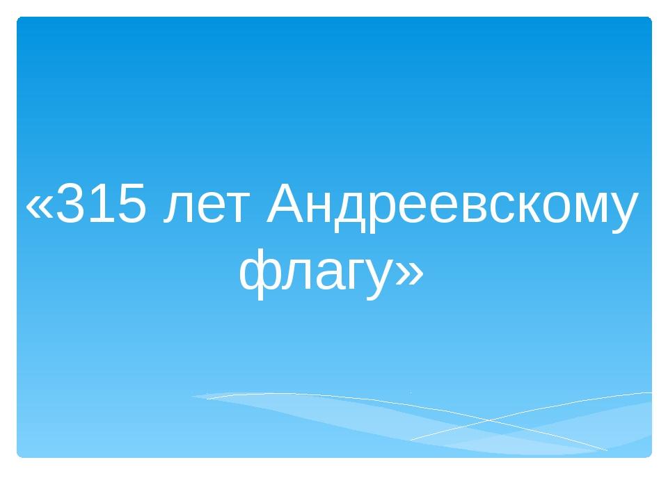 «315 лет Андреевскому флагу»