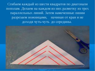 Сгибаем каждый из шести квадратов по диагонали пополам. Делаем на каждом из