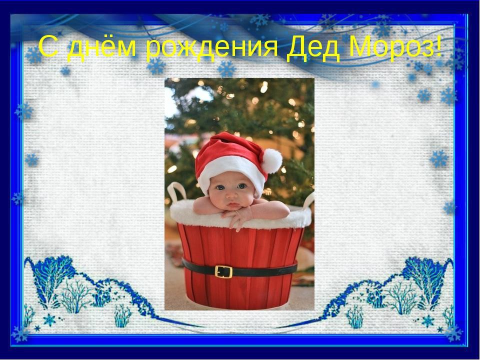 С днём рождения Дед Мороз!