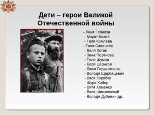- Леня Голиков - Марат Казей - Галя Комлева - Таня Савичева - Валя Котик - Зи