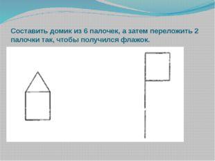 Составить домик из 6 палочек, а затем переложить 2 палочки так, чтобы получил