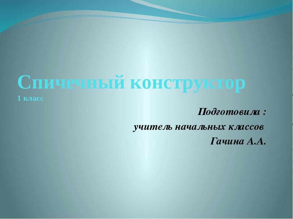 Спичечный конструктор 1 класс Подготовила : учитель начальных классов Гачина...