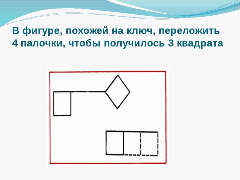 В фигуре, похожей на ключ, переложить 4 палочки, чтобы получилось 3 квадрата