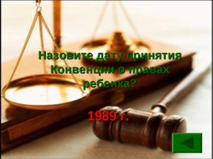 Назовите дату принятия Конвенции о правах ребенка? 1989 г.