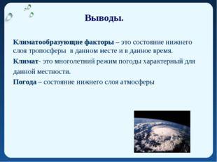 Выводы. Климатообразующие факторы – это состояние нижнего слоя тропосферы в