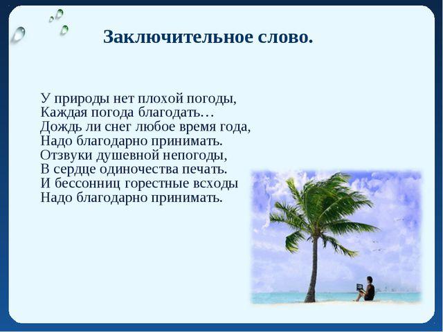 Заключительное слово. У природы нет плохой погоды, Каждая погода благодать…...