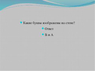 Какие буквы изображены на стене? Ответ В и А