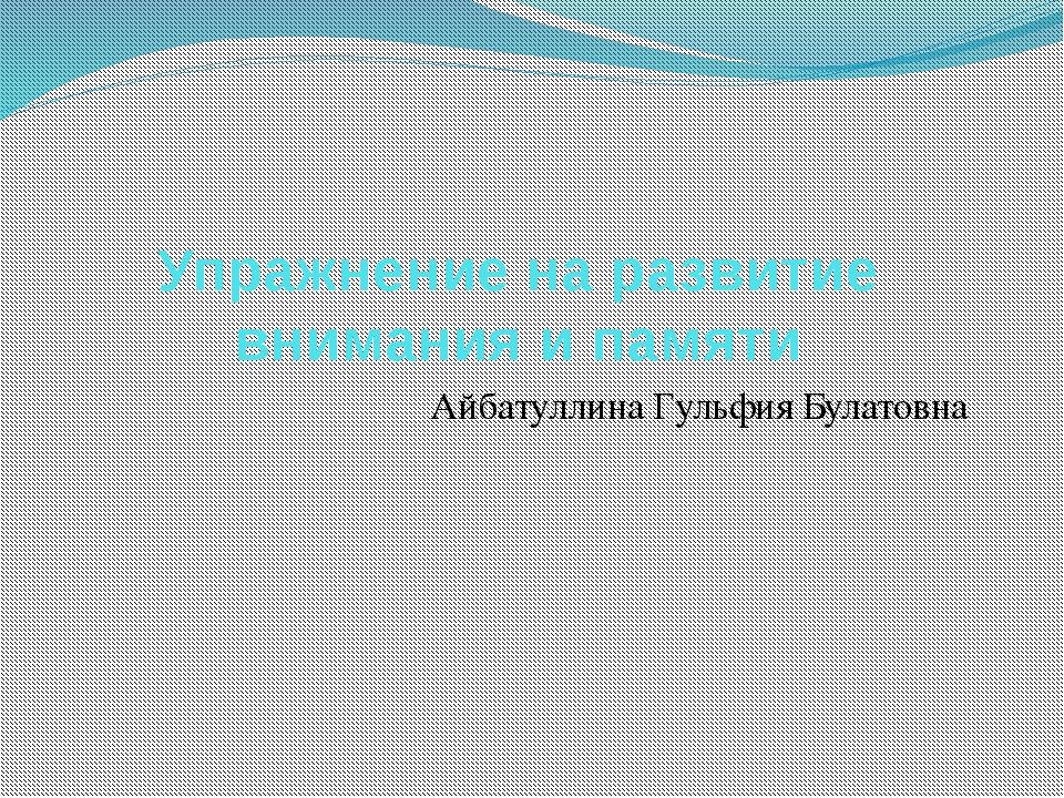 Упражнение на развитие внимания и памяти Айбатуллина Гульфия Булатовна