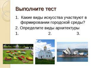 Выполните тест 1. Какие виды искусства участвуют в формировании городской сре