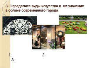 3. Определите виды искусства и их значение в облике современного города 1. 2.
