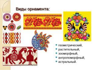 Виды орнамента: геометрический, растительный, зооморфный, антропоморфный, аст