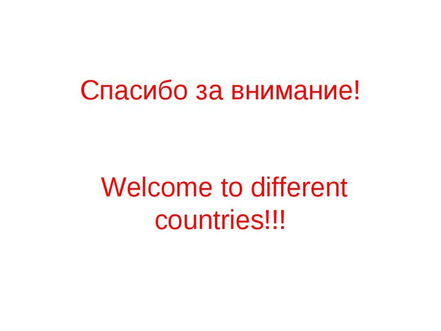 Спасибо за внимание! Welcome to different countries!!!