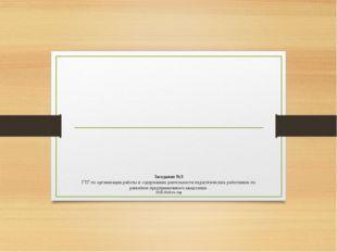 Заседание №3 ГТГ по организации работы и содержанию деятельности педагогичес