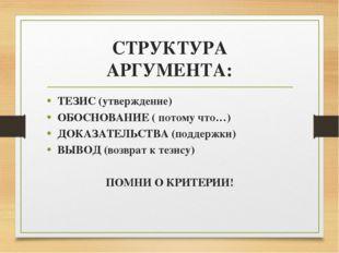 СТРУКТУРА АРГУМЕНТА: ТЕЗИС (утверждение) ОБОСНОВАНИЕ ( потому что…) ДОКАЗАТЕЛ