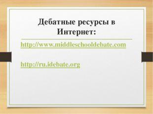 Дебатные ресурсы в Интернет: http://www.middleschooldebate.com http://ru.ideb