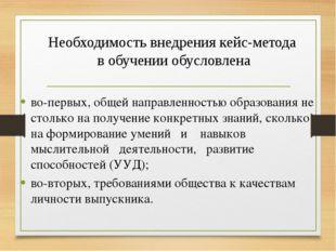 Необходимость внедрения кейс-метода в обучении обусловлена во-первых, общей н