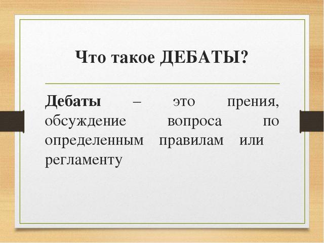 Что такое ДЕБАТЫ? Дебаты – это прения, обсуждение вопроса по определенным пра...