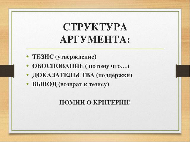 СТРУКТУРА АРГУМЕНТА: ТЕЗИС (утверждение) ОБОСНОВАНИЕ ( потому что…) ДОКАЗАТЕЛ...