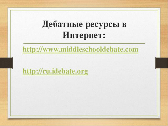 Дебатные ресурсы в Интернет: http://www.middleschooldebate.com http://ru.ideb...