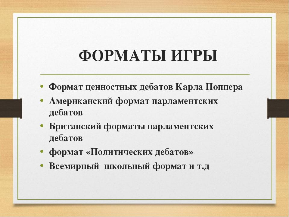 ФОРМАТЫ ИГРЫ Формат ценностных дебатов Карла Поппера Американский формат парл...