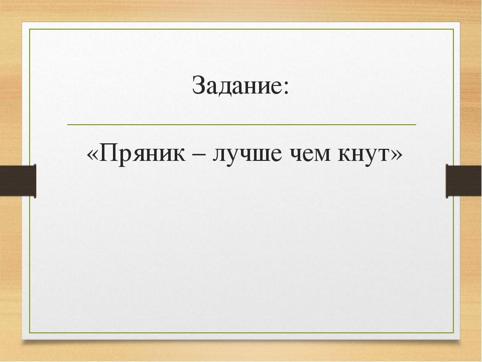 Задание: «Пряник – лучше чем кнут»
