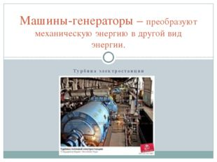 Турбина электростанции Машины-генераторы – преобразуют механическую энергию в