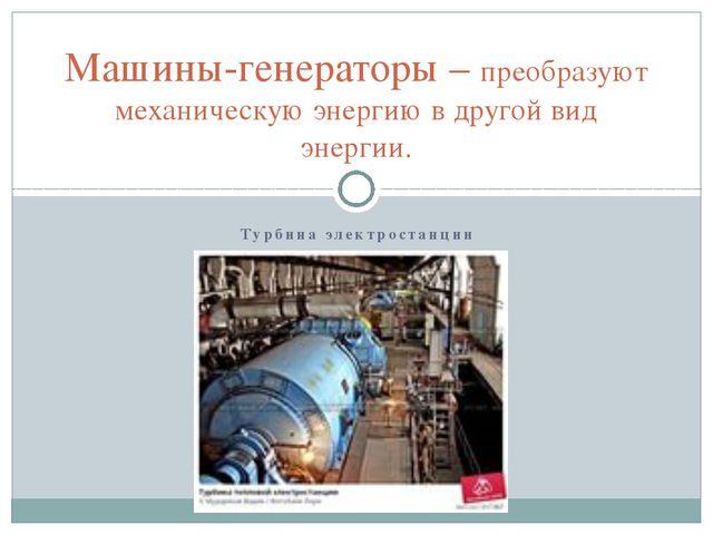 Турбина электростанции Машины-генераторы – преобразуют механическую энергию в...