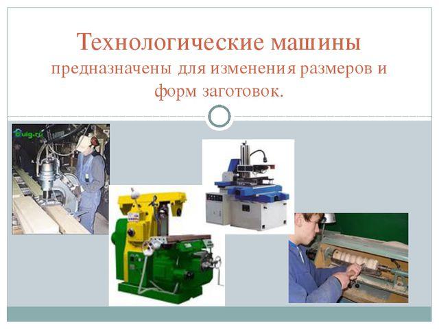 Технологические машины предназначены для изменения размеров и форм заготовок.