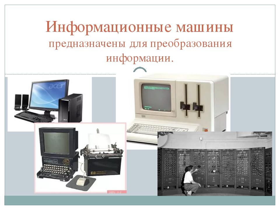 Информационные машины предназначены для преобразования информации.