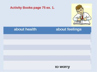 Activity Books page 75 ex. 1. about health about feelings to have a stomachac