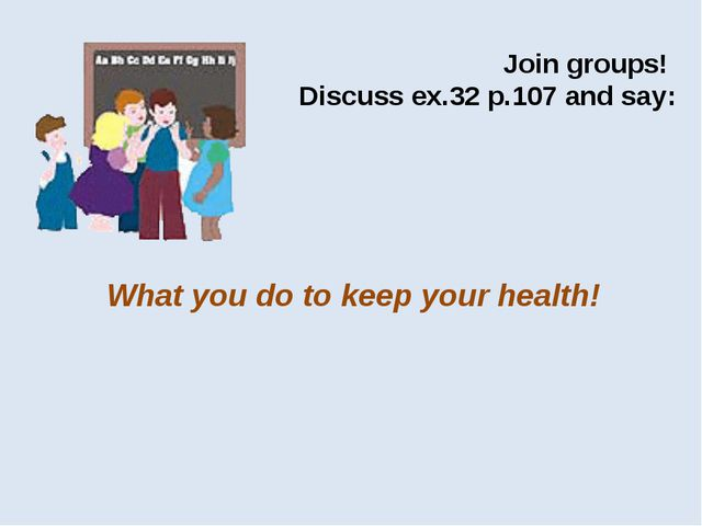 Join groups! Discuss ex.32 p.107 and say: What you do to keep your health!