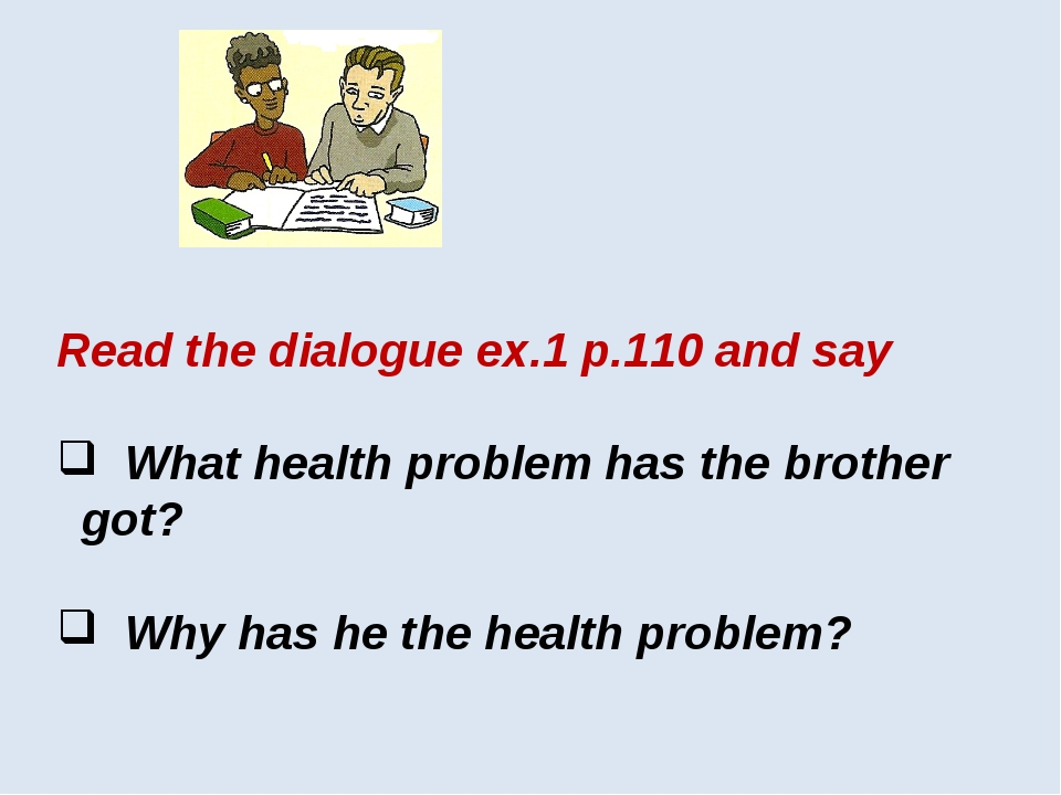 Read the dialogue ex.1 p.110 and say What health problem has the brother got?...