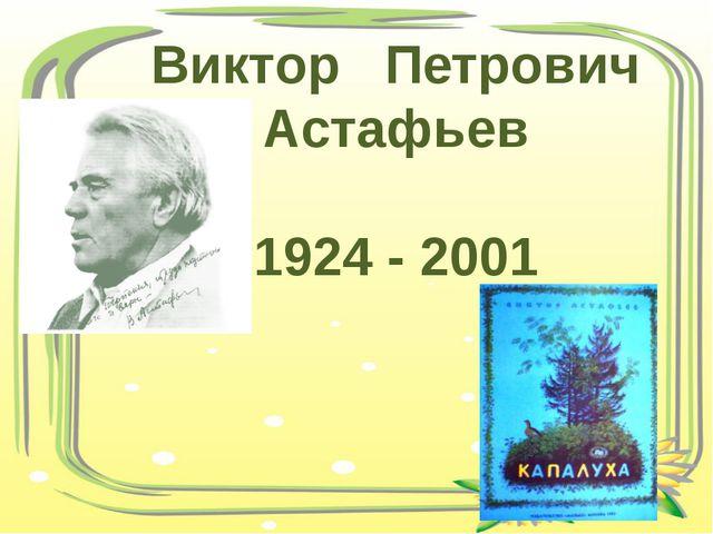 Виктор Петрович Астафьев 1924 - 2001
