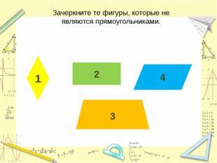 4 2 3 1 Зачеркните те фигуры, которые не являются прямоугольниками.