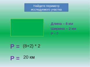 Длина – 8 км Ширина – 2 км Р - ? Р = Найдите периметр исследуемого участка (