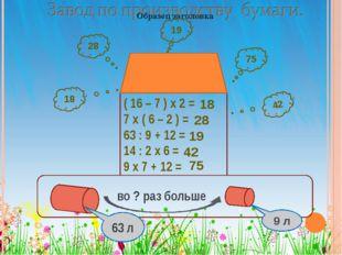 ( 16 – 7 ) х 2 = 7 х ( 6 – 2 ) = 63 : 9 + 12 = 14 : 2 х 6 = 9 х 7 + 12 = 19