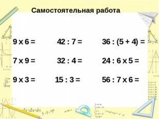 Самостоятельная работа 9 х 6 = 42 : 7 = 36 : (5 + 4) = 7 х 9 = 32 : 4 = 24 :