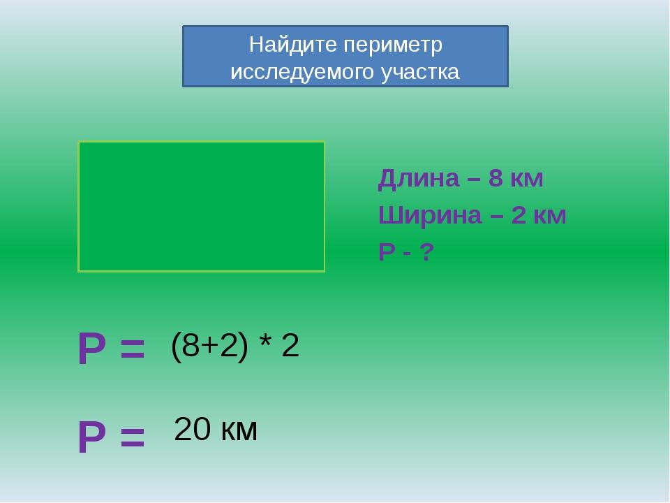 Длина – 8 км Ширина – 2 км Р - ? Р = Найдите периметр исследуемого участка (...