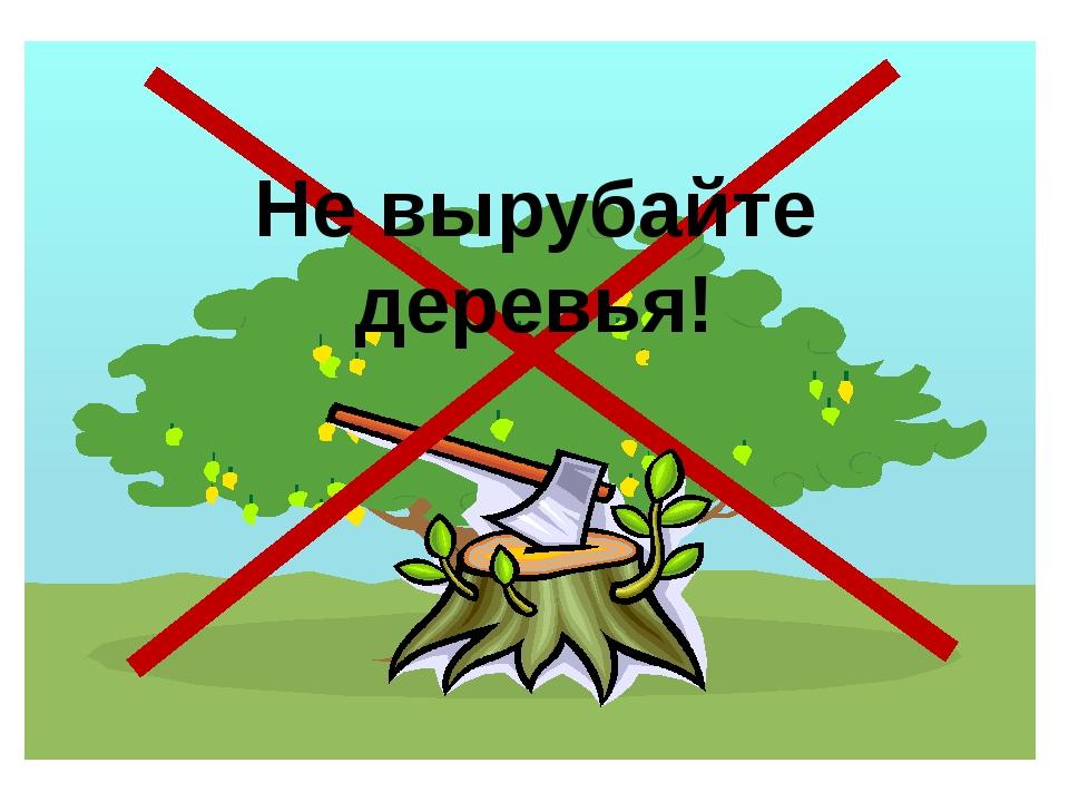 Не вырубайте деревья!