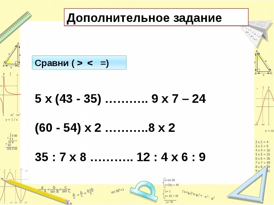 Дополнительное задание Сравни ( > < =) 5 х (43 - 35) ……….. 9 х 7 – 24 (60 - 5...