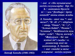 Латиф Хамиди (1906-1983) Қазақ кәсіби музыкасының негізін салушылардың бірі.