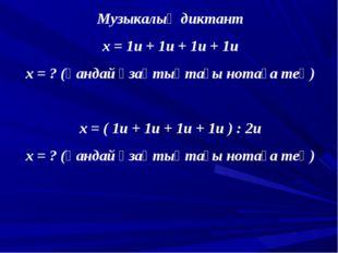 Музыкалық диктант х = 1и + 1и + 1и + 1и х = ? (қандай ұзақтықтағы нотаға тең)
