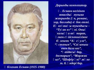 Әбілахат Еспаев (1925-1980) Дарынды композитор. Ә. Еспаев негізінен вокалдық