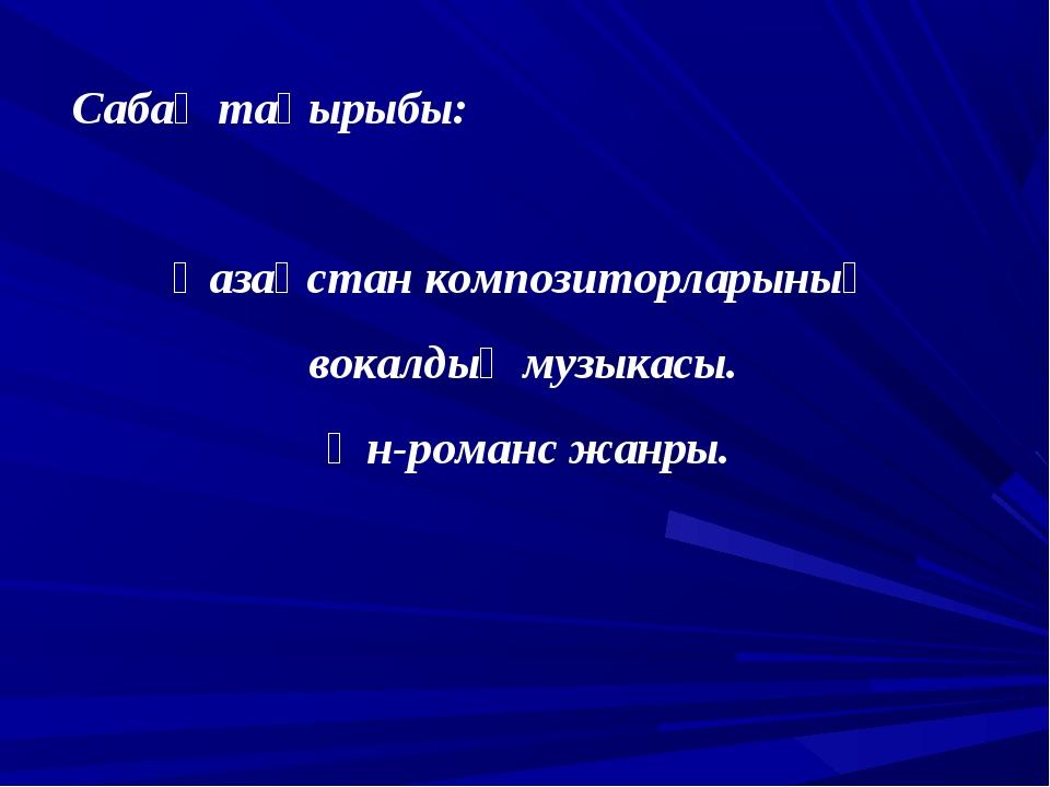 Сабақ тақырыбы: Қазақстан композиторларының вокалдық музыкасы. Ән-романс жанры.