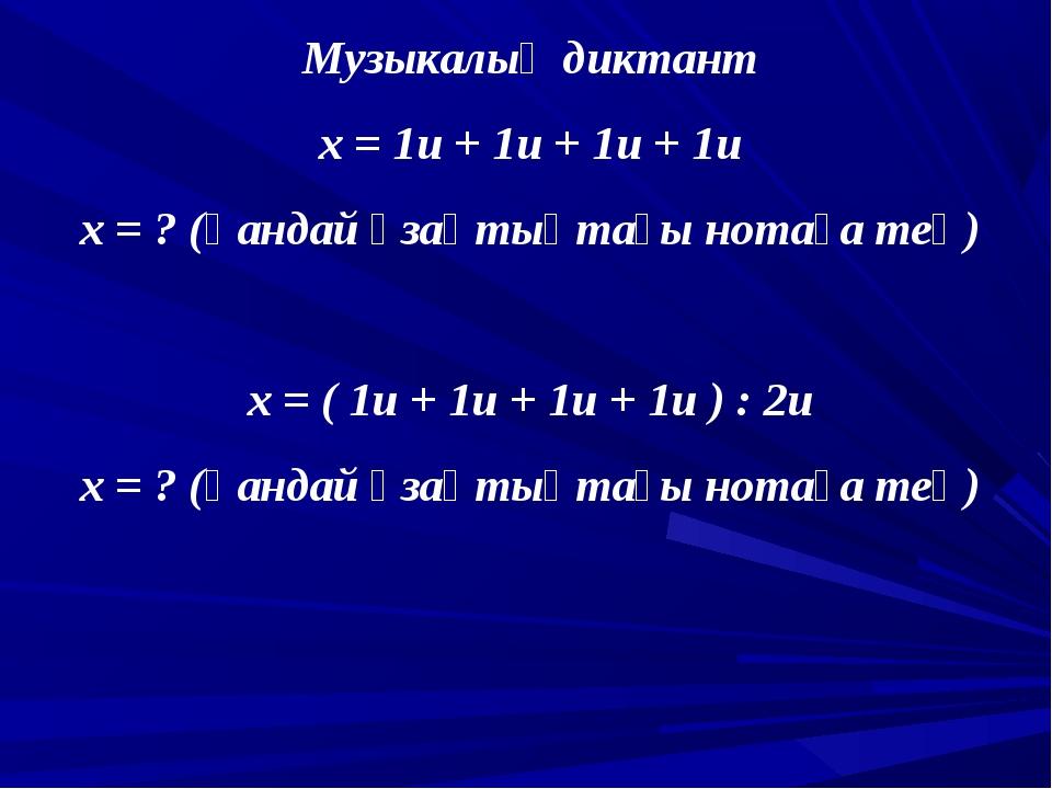 Музыкалық диктант х = 1и + 1и + 1и + 1и х = ? (қандай ұзақтықтағы нотаға тең)...