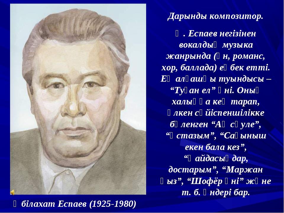 Әбілахат Еспаев (1925-1980) Дарынды композитор. Ә. Еспаев негізінен вокалдық...